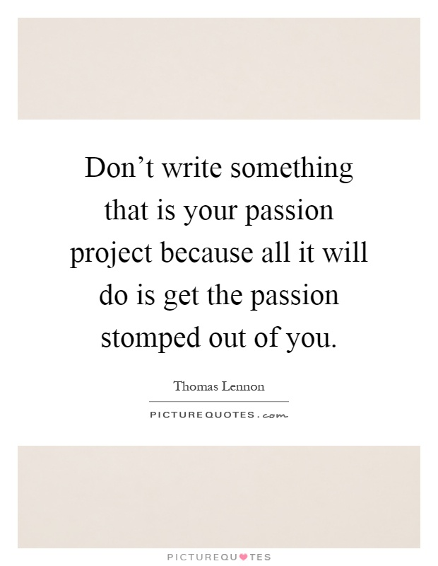 Don't write something that is your passion project because all it will do is get the passion stomped out of you Picture Quote #1