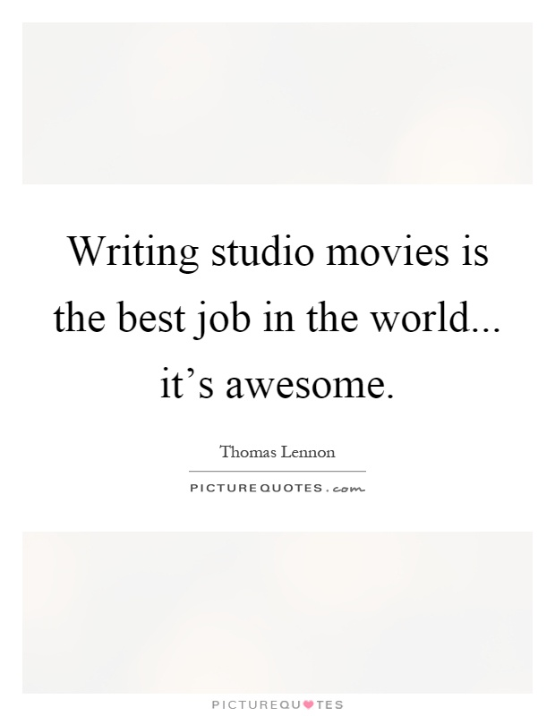 Writing studio movies is the best job in the world... it's awesome Picture Quote #1