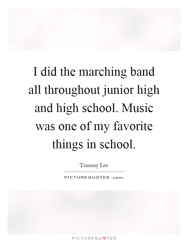 I did the marching band all throughout junior high and high school. Music was one of my favorite things in school Picture Quote #1