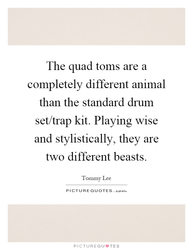 The quad toms are a completely different animal than the standard drum set/trap kit. Playing wise and stylistically, they are two different beasts Picture Quote #1
