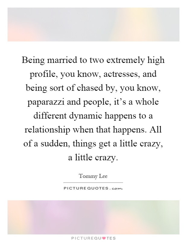 Being married to two extremely high profile, you know, actresses, and being sort of chased by, you know, paparazzi and people, it's a whole different dynamic happens to a relationship when that happens. All of a sudden, things get a little crazy, a little crazy Picture Quote #1