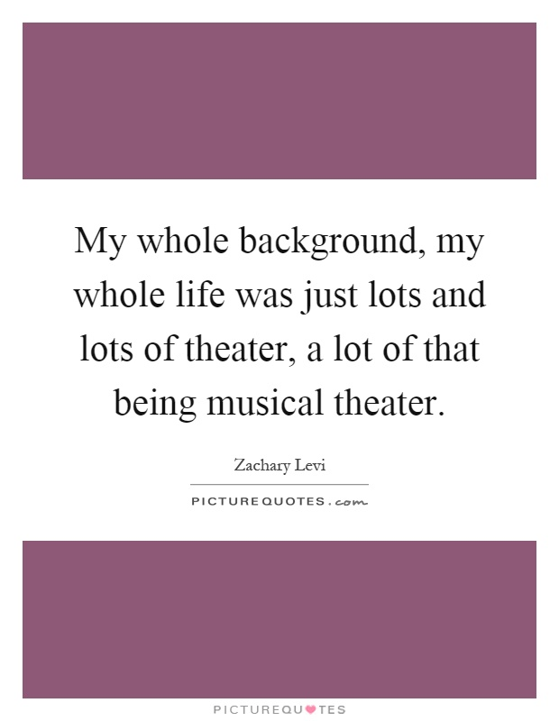 My whole background, my whole life was just lots and lots of theater, a lot of that being musical theater Picture Quote #1