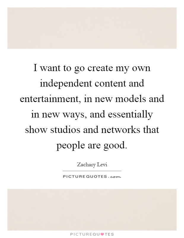 I want to go create my own independent content and entertainment, in new models and in new ways, and essentially show studios and networks that people are good Picture Quote #1