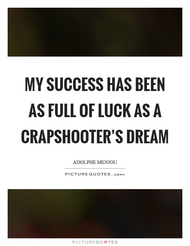 My success has been as full of luck as a crapshooter's dream Picture Quote #1