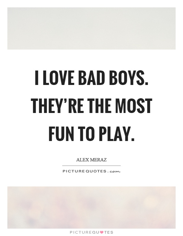 I love bad boys. They're the most fun to play Picture Quote #1