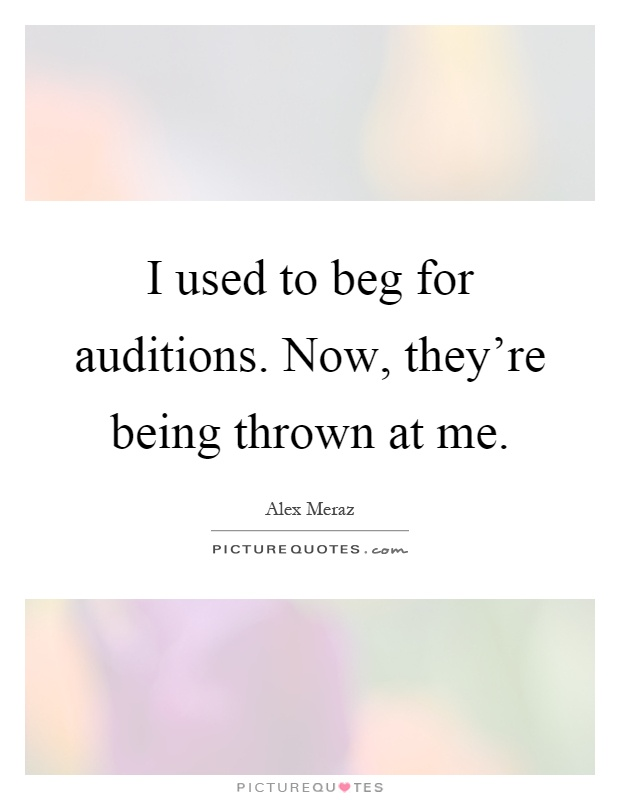 I used to beg for auditions. Now, they're being thrown at me Picture Quote #1