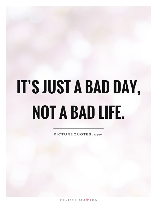 It's just a bad day, not a bad life Picture Quote #1