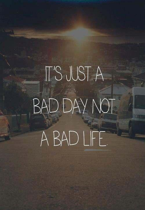 It's just a bad day, not a bad life Picture Quote #2