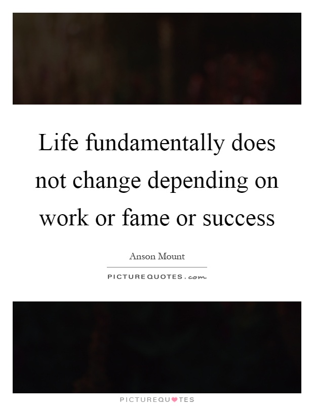 Life fundamentally does not change depending on work or fame or success Picture Quote #1