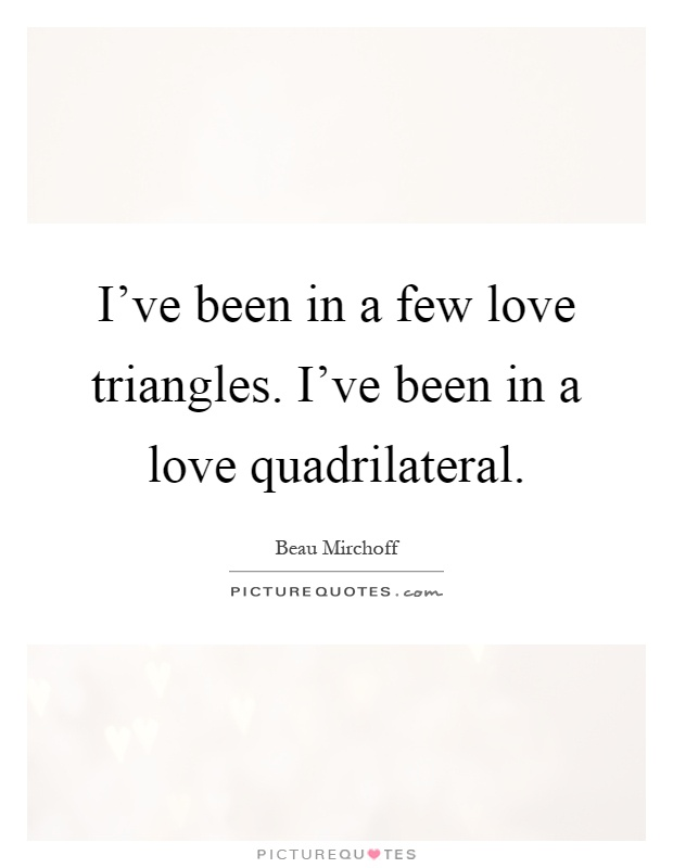 I've been in a few love triangles. I've been in a love quadrilateral Picture Quote #1