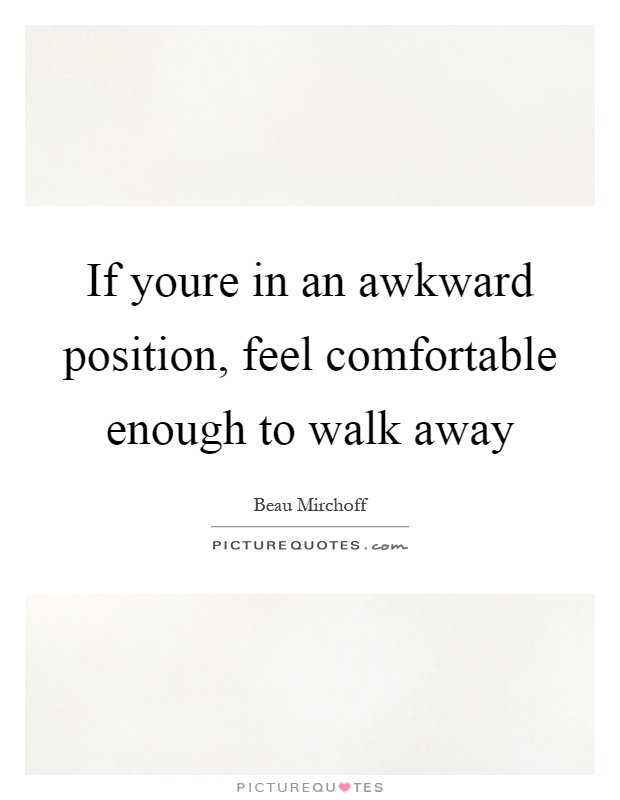 If youre in an awkward position, feel comfortable enough to walk away Picture Quote #1