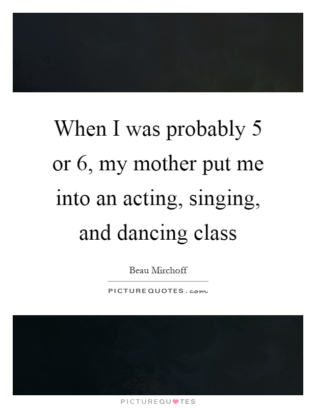 When I was probably 5 or 6, my mother put me into an acting, singing, and dancing class Picture Quote #1