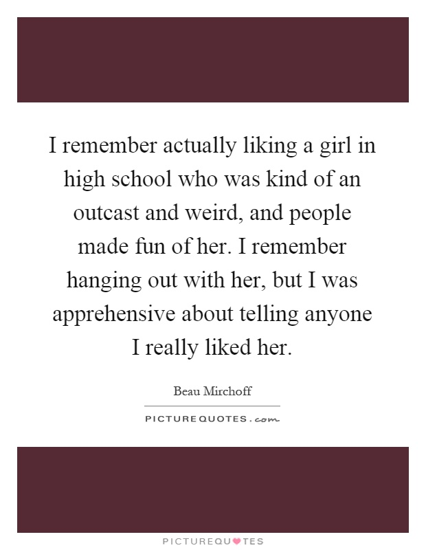 I remember actually liking a girl in high school who was kind of an outcast and weird, and people made fun of her. I remember hanging out with her, but I was apprehensive about telling anyone I really liked her Picture Quote #1