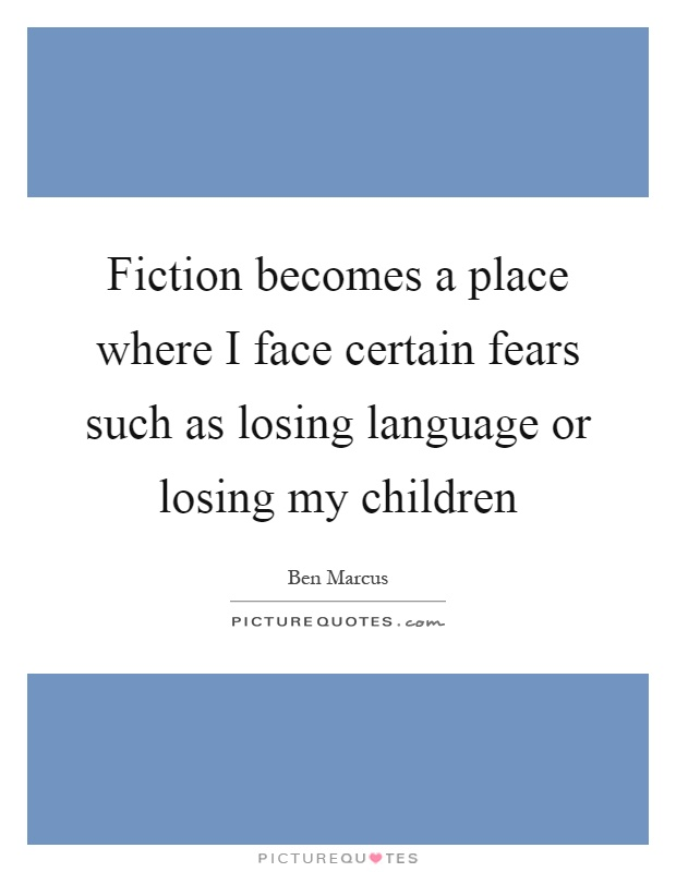 Fiction becomes a place where I face certain fears such as losing language or losing my children Picture Quote #1