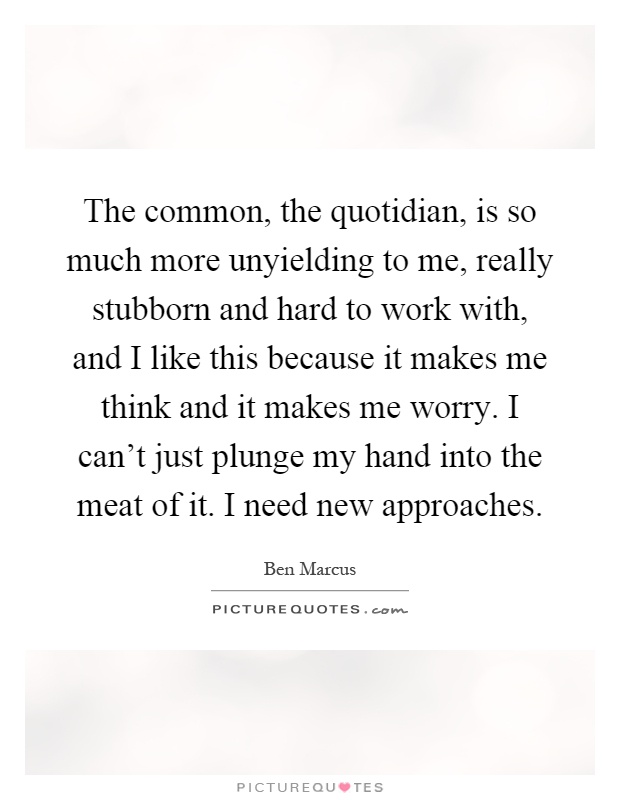 The common, the quotidian, is so much more unyielding to me, really stubborn and hard to work with, and I like this because it makes me think and it makes me worry. I can't just plunge my hand into the meat of it. I need new approaches Picture Quote #1