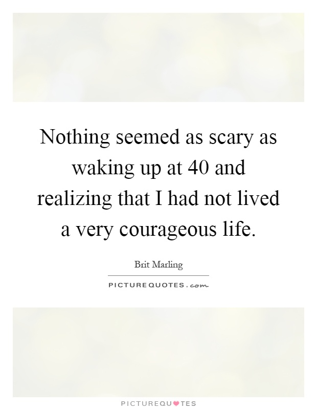 Nothing seemed as scary as waking up at 40 and realizing that I had not lived a very courageous life Picture Quote #1