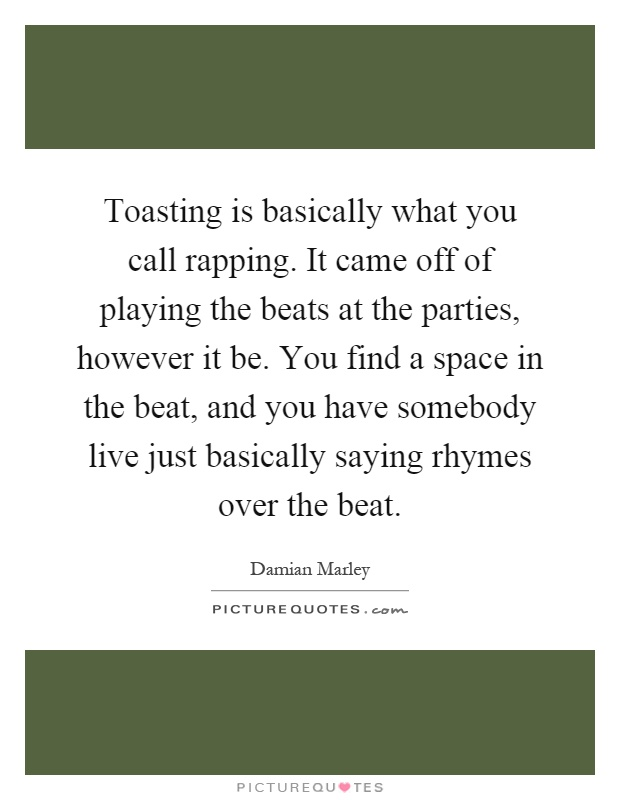 Toasting is basically what you call rapping. It came off of playing the beats at the parties, however it be. You find a space in the beat, and you have somebody live just basically saying rhymes over the beat Picture Quote #1