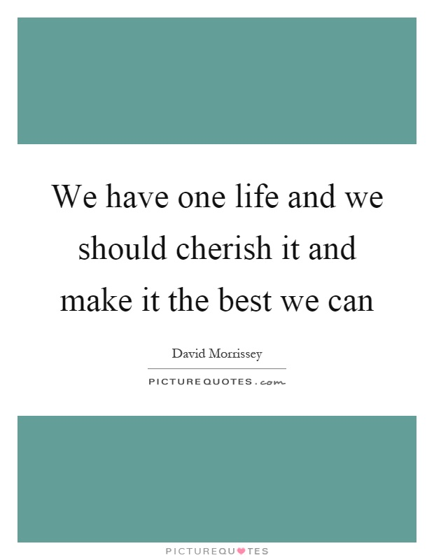 We have one life and we should cherish it and make it the best we can Picture Quote #1