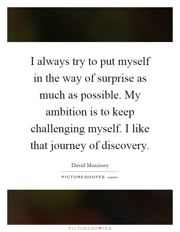 I always try to put myself in the way of surprise as much as possible. My ambition is to keep challenging myself. I like that journey of discovery Picture Quote #1