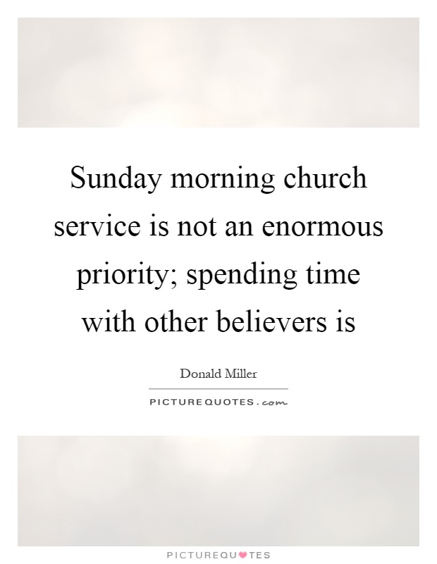 Sunday morning church service is not an enormous priority; spending time with other believers is Picture Quote #1
