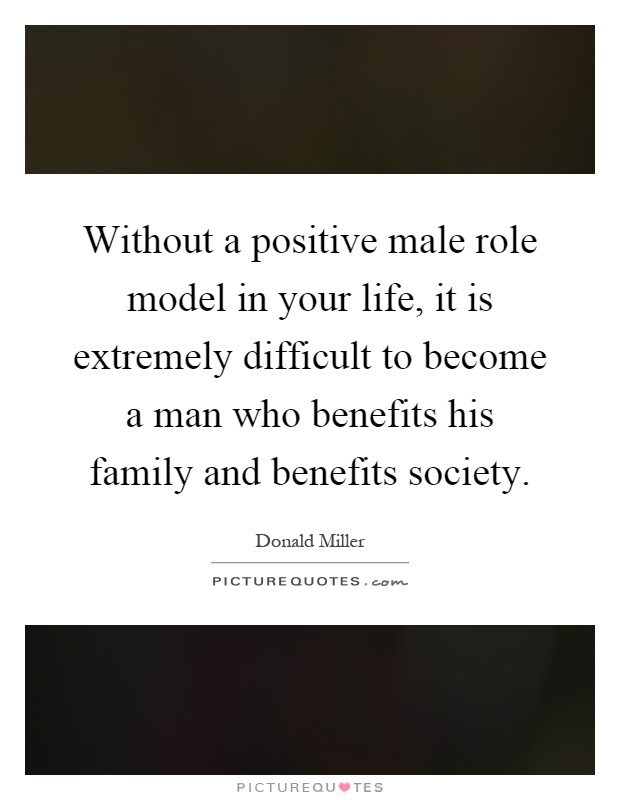 Without a positive male role model in your life, it is extremely difficult to become a man who benefits his family and benefits society Picture Quote #1
