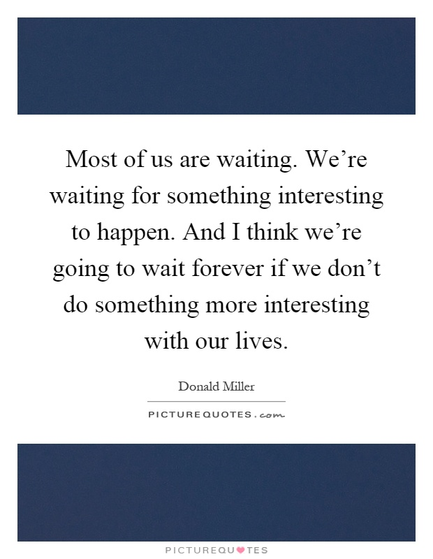 Most of us are waiting. We're waiting for something interesting to happen. And I think we're going to wait forever if we don't do something more interesting with our lives Picture Quote #1