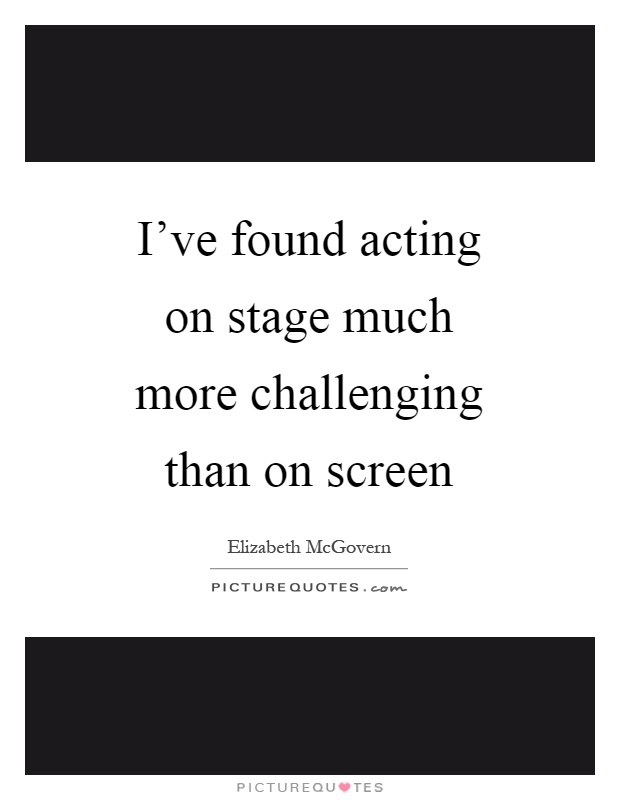 I've found acting on stage much more challenging than on screen Picture Quote #1