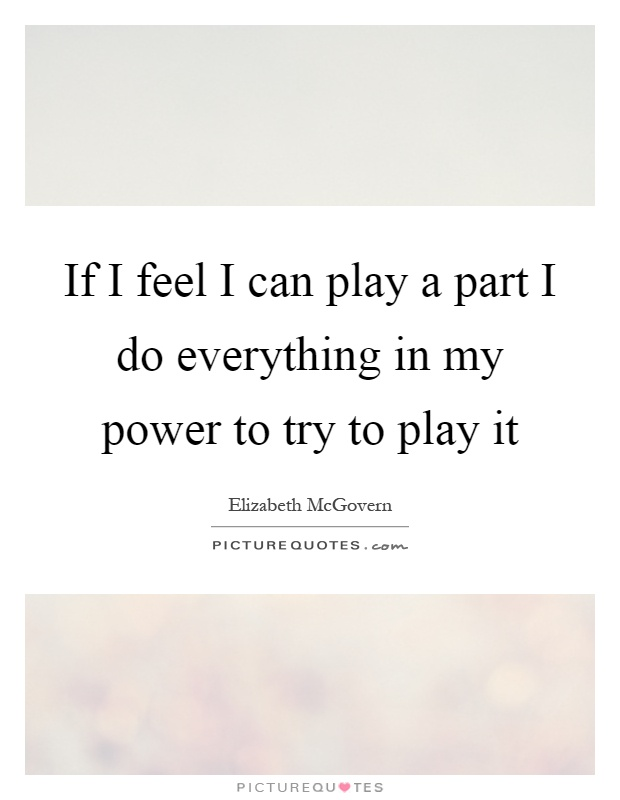 If I feel I can play a part I do everything in my power to try to play it Picture Quote #1