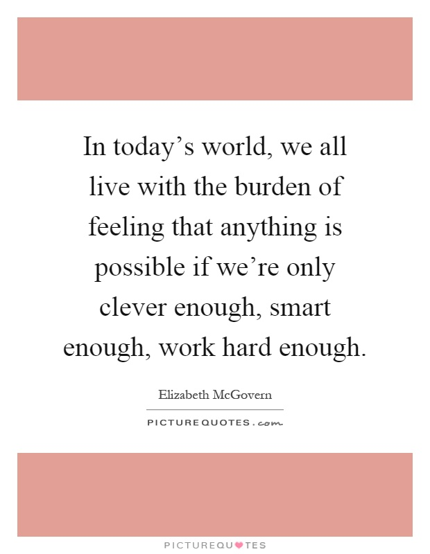 In today's world, we all live with the burden of feeling that anything is possible if we're only clever enough, smart enough, work hard enough Picture Quote #1