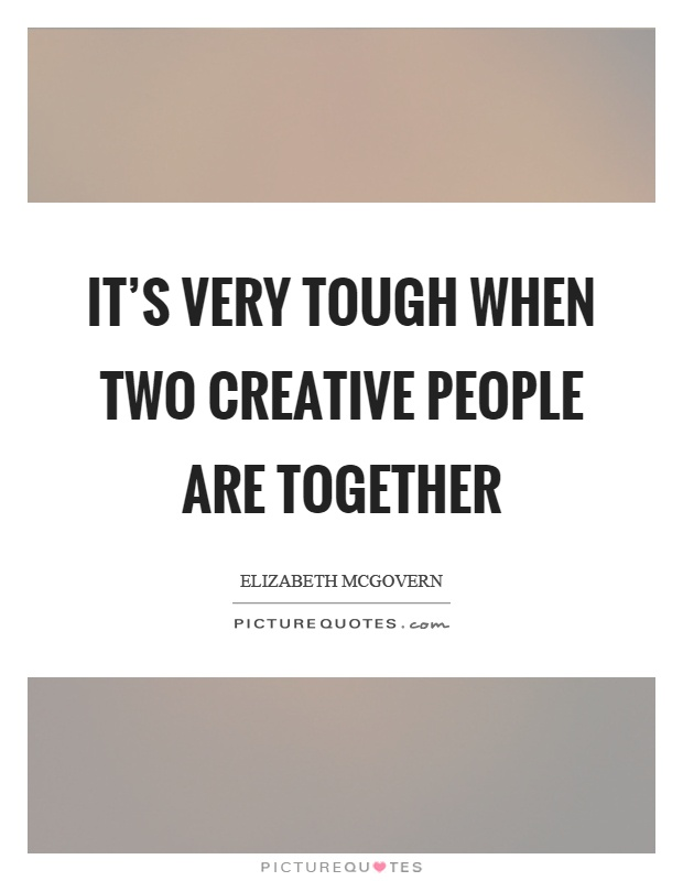 It's very tough when two creative people are together Picture Quote #1