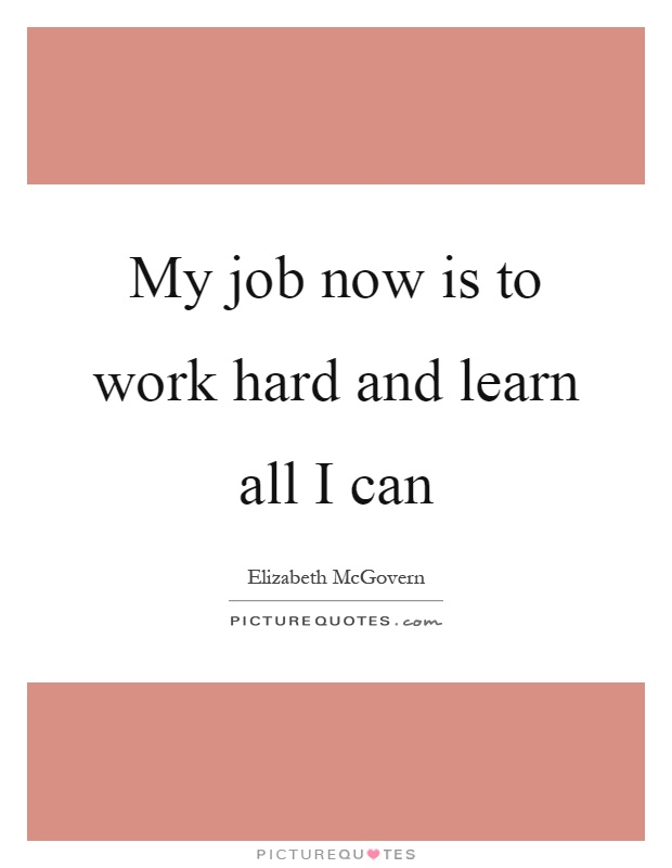 My job now is to work hard and learn all I can Picture Quote #1