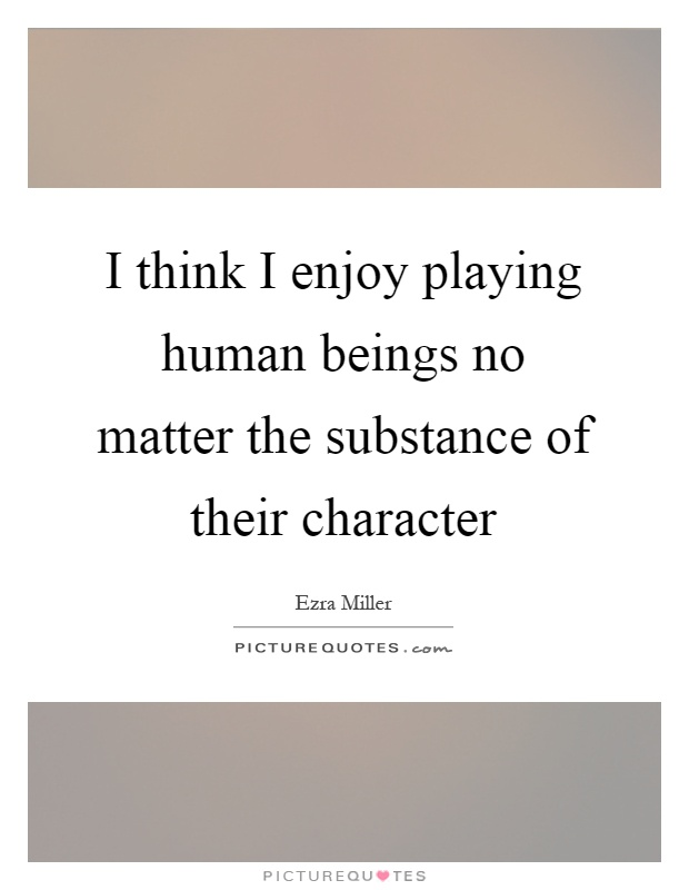 I think I enjoy playing human beings no matter the substance of their character Picture Quote #1