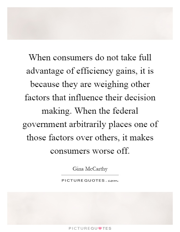 When consumers do not take full advantage of efficiency gains, it is because they are weighing other factors that influence their decision making. When the federal government arbitrarily places one of those factors over others, it makes consumers worse off Picture Quote #1