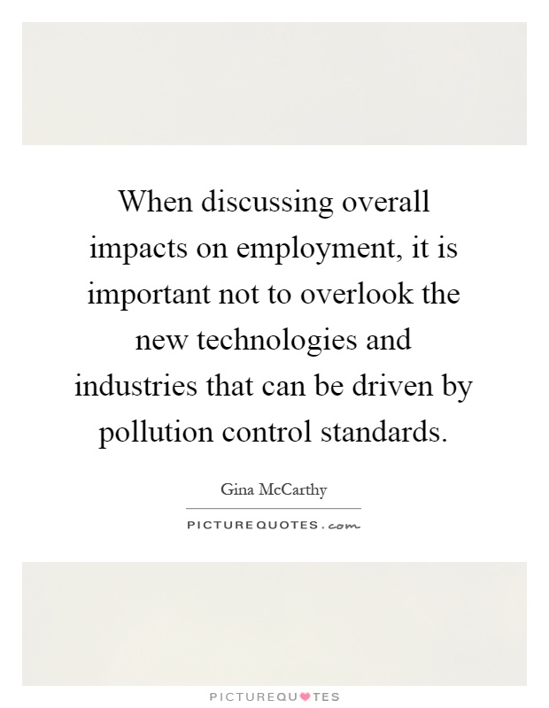 When discussing overall impacts on employment, it is important not to overlook the new technologies and industries that can be driven by pollution control standards Picture Quote #1