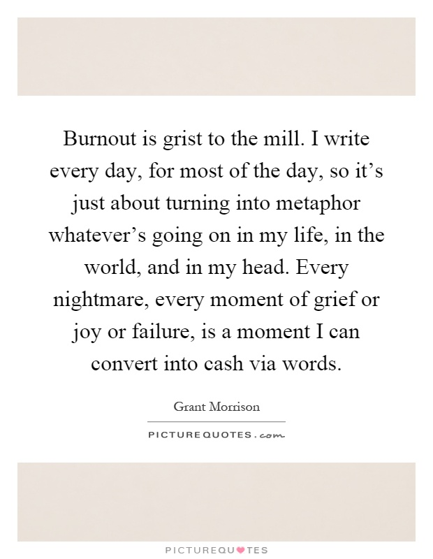 Burnout is grist to the mill. I write every day, for most of the day, so it's just about turning into metaphor whatever's going on in my life, in the world, and in my head. Every nightmare, every moment of grief or joy or failure, is a moment I can convert into cash via words Picture Quote #1