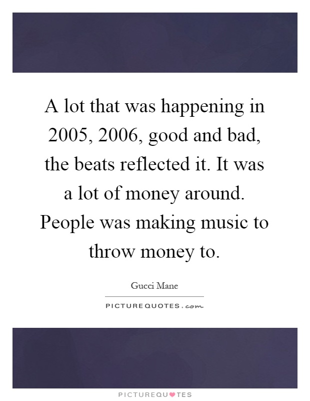A lot that was happening in 2005, 2006, good and bad, the beats reflected it. It was a lot of money around. People was making music to throw money to Picture Quote #1