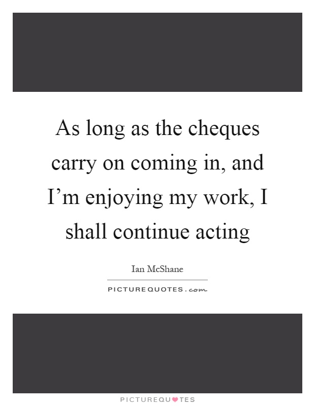 As long as the cheques carry on coming in, and I'm enjoying my work, I shall continue acting Picture Quote #1