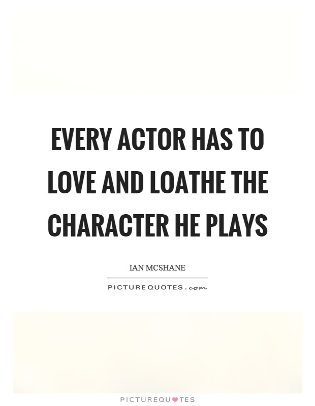 Every actor has to love and loathe the character he plays Picture Quote #1