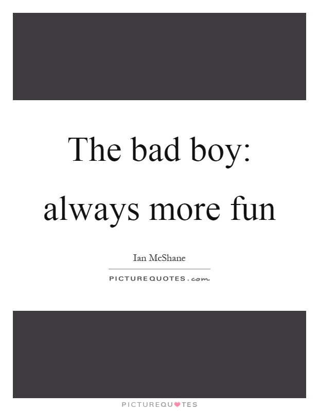 The bad boy: always more fun Picture Quote #1