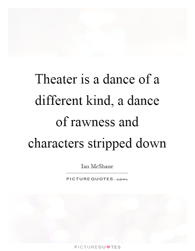 Theater is a dance of a different kind, a dance of rawness and characters stripped down Picture Quote #1