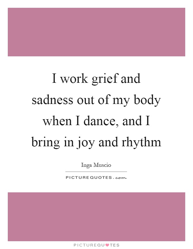 I work grief and sadness out of my body when I dance, and I bring in joy and rhythm Picture Quote #1