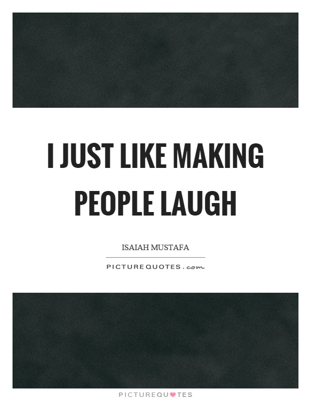 I just like making people laugh Picture Quote #1