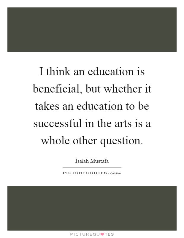 I think an education is beneficial, but whether it takes an education to be successful in the arts is a whole other question Picture Quote #1