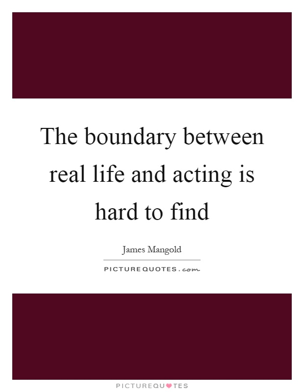 The boundary between real life and acting is hard to find Picture Quote #1