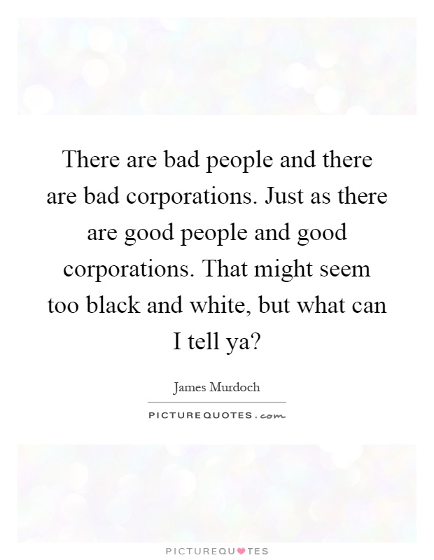 There are bad people and there are bad corporations. Just as there are good people and good corporations. That might seem too black and white, but what can I tell ya? Picture Quote #1