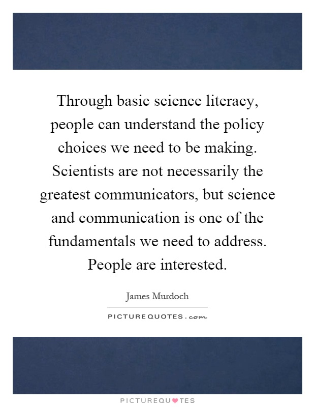 Through basic science literacy, people can understand the policy choices we need to be making. Scientists are not necessarily the greatest communicators, but science and communication is one of the fundamentals we need to address. People are interested Picture Quote #1