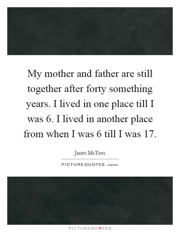 My mother and father are still together after forty something years. I lived in one place till I was 6. I lived in another place from when I was 6 till I was 17 Picture Quote #1