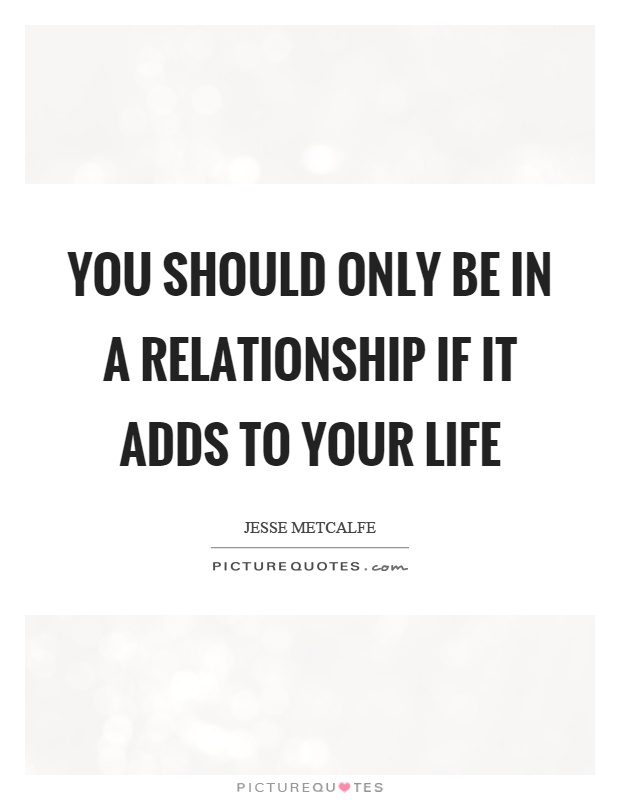 You should only be in a relationship if it adds to your life Picture Quote #1