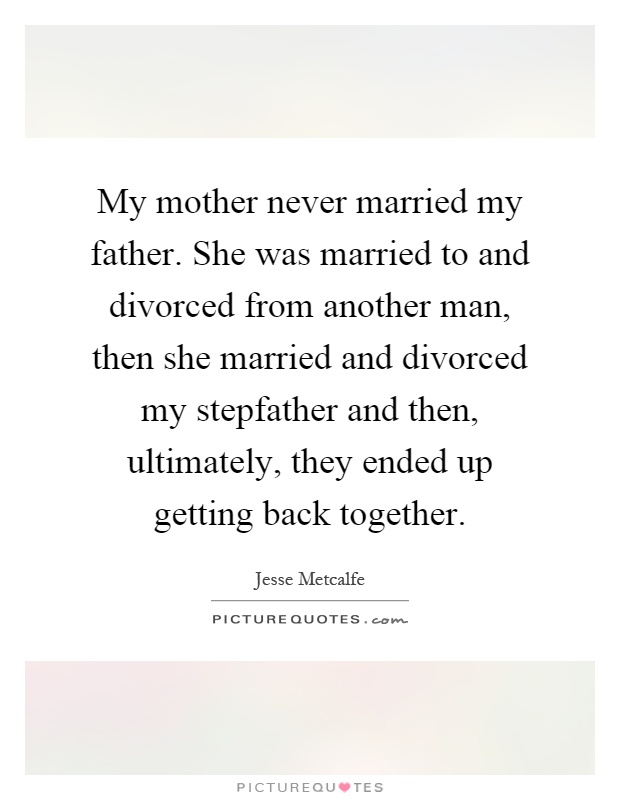 My mother never married my father. She was married to and divorced from another man, then she married and divorced my stepfather and then, ultimately, they ended up getting back together Picture Quote #1