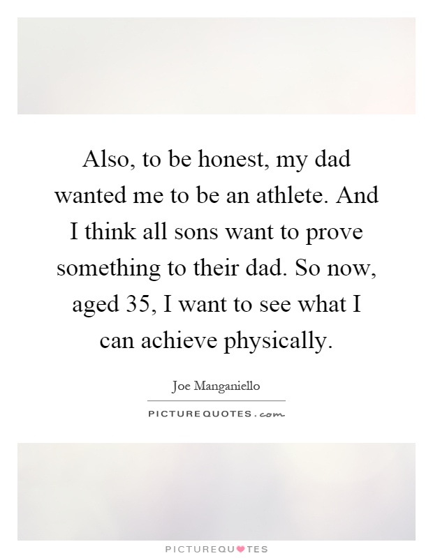 Also, to be honest, my dad wanted me to be an athlete. And I think all sons want to prove something to their dad. So now, aged 35, I want to see what I can achieve physically Picture Quote #1